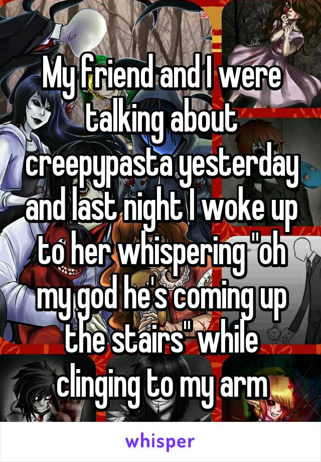 """My friend and I were talking about creepypasta yesterday and last night I woke up to her whispering """"oh my god he's coming up the stairs"""" while clinging to my arm"""