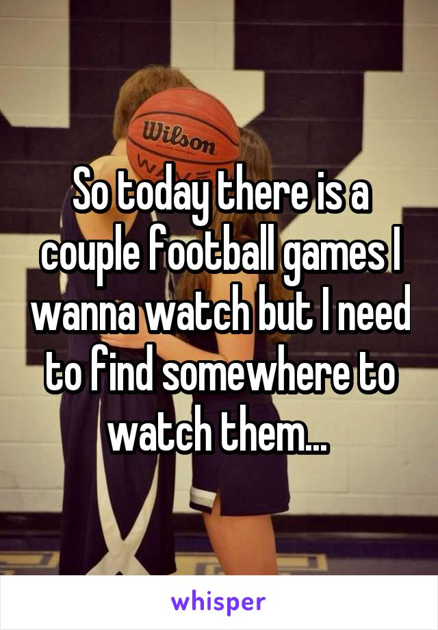 So today there is a couple football games I wanna watch but I need to find somewhere to watch them...