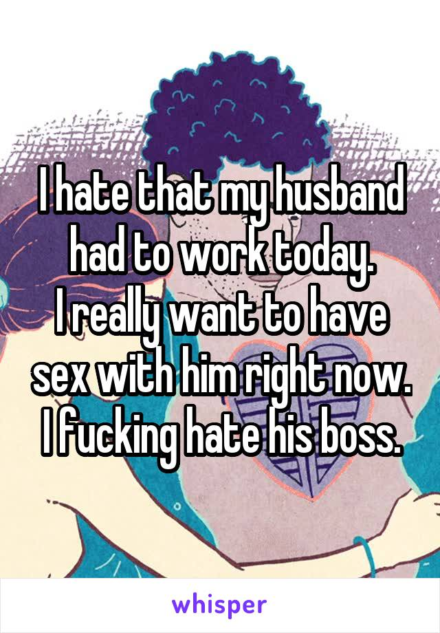 I hate that my husband had to work today. I really want to have sex with him right now. I fucking hate his boss.