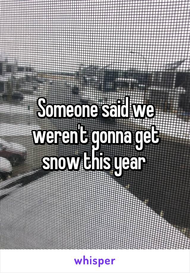 Someone said we weren't gonna get snow this year
