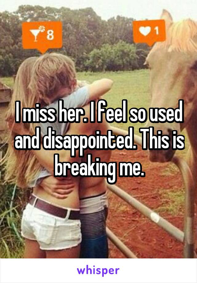 I miss her. I feel so used and disappointed. This is breaking me.