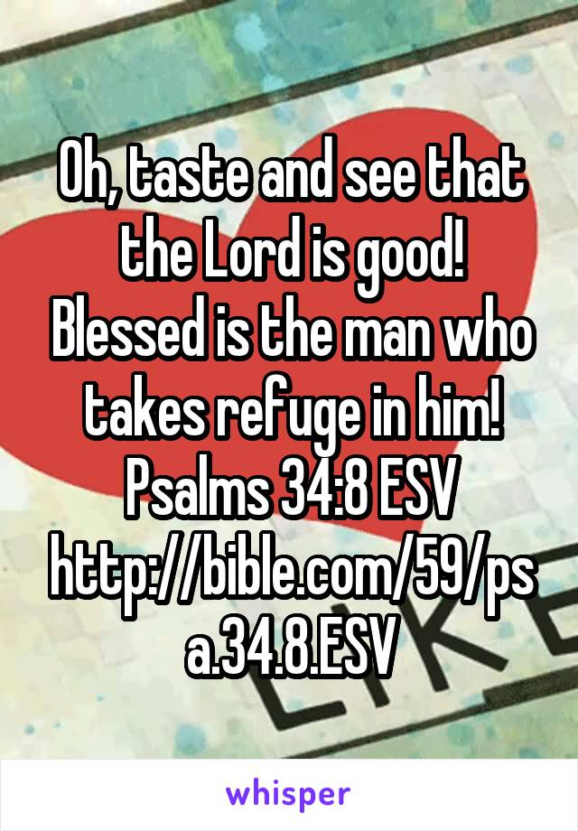 Oh, taste and see that the Lord is good! Blessed is the man who takes refuge in him! Psalms 34:8 ESV http://bible.com/59/psa.34.8.ESV