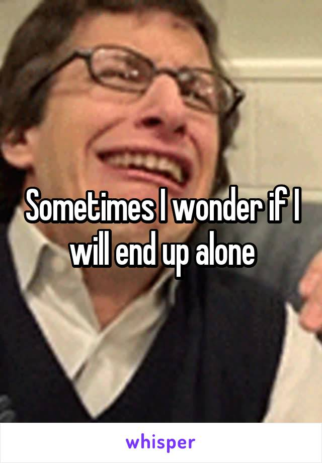 Sometimes I wonder if I will end up alone