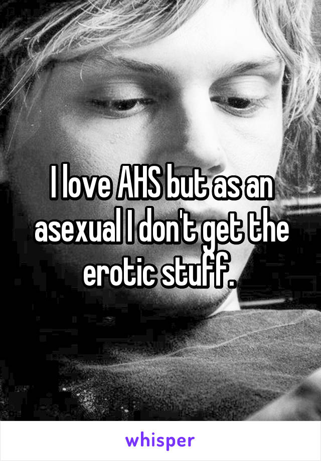 I love AHS but as an asexual I don't get the erotic stuff.