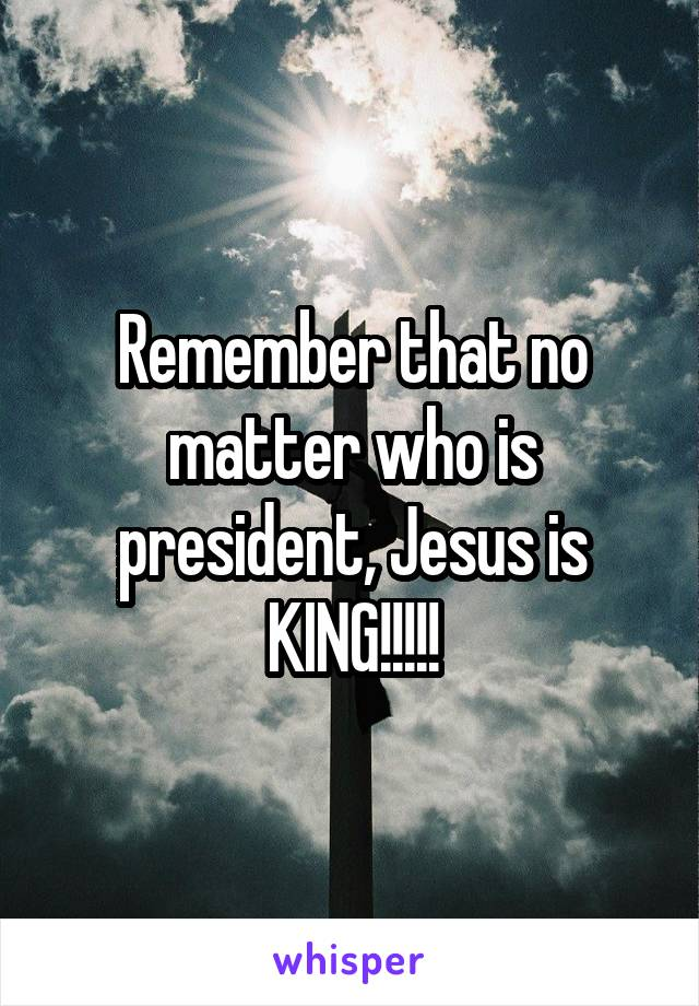 Remember that no matter who is president, Jesus is KING!!!!!