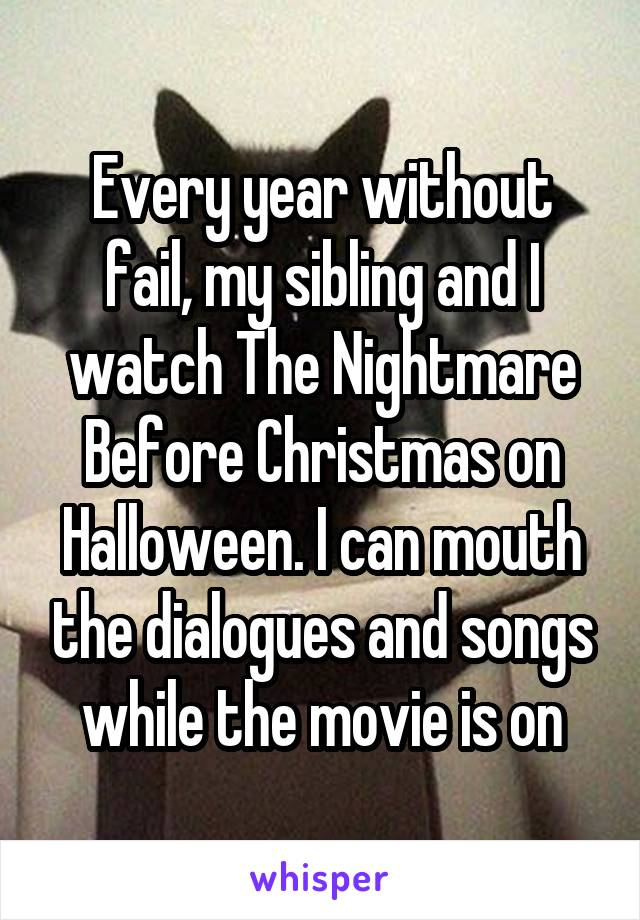 Every year without fail, my sibling and I watch The Nightmare Before Christmas on Halloween. I can mouth the dialogues and songs while the movie is on