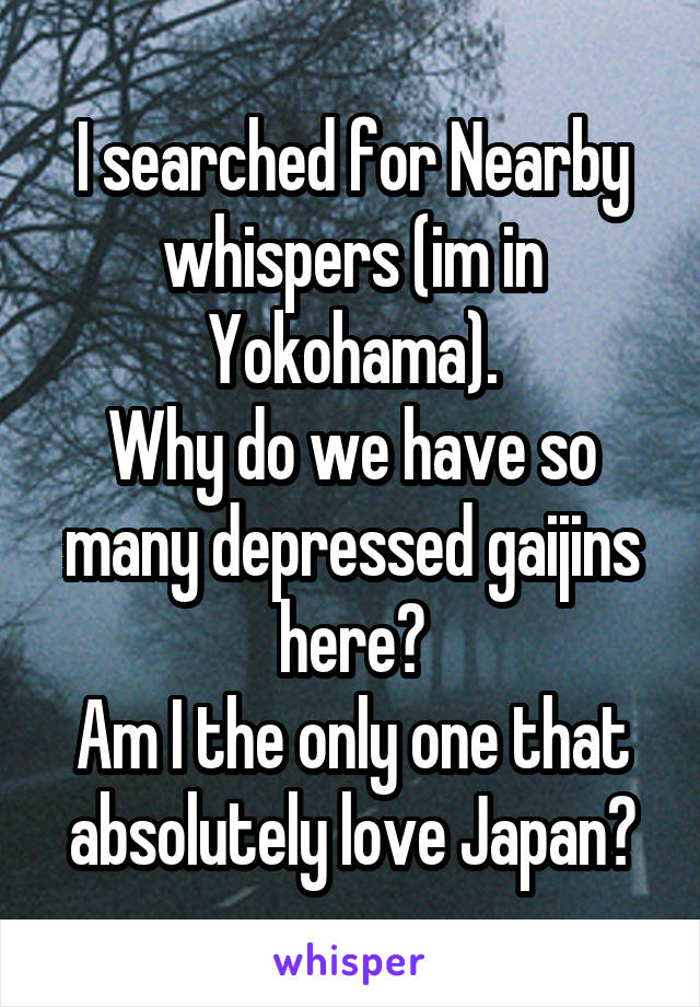 I searched for Nearby whispers (im in Yokohama). Why do we have so many depressed gaijins here? Am I the only one that absolutely love Japan?