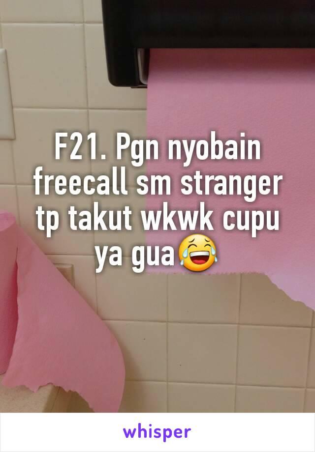 F21. Pgn nyobain freecall sm stranger tp takut wkwk cupu ya gua😂