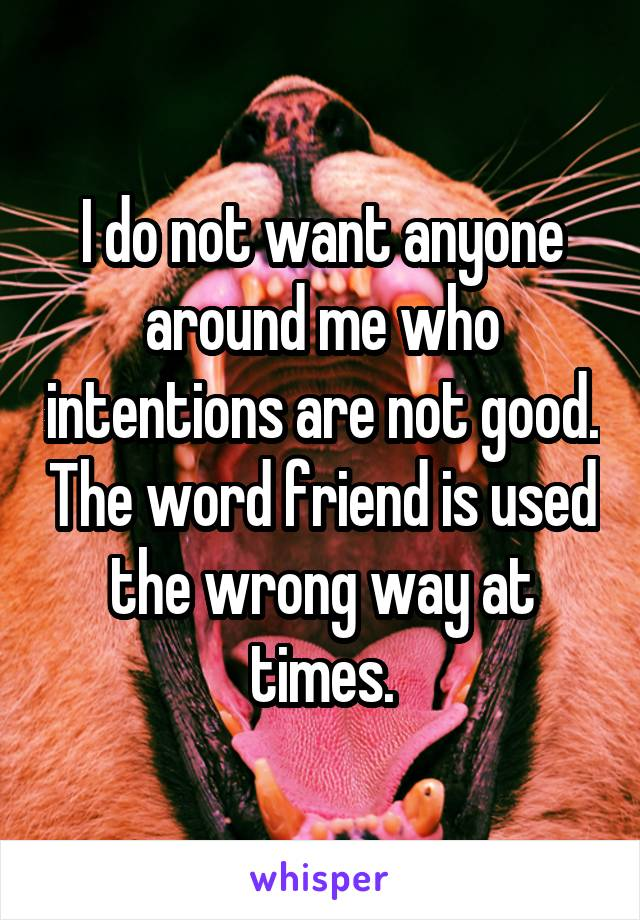 I do not want anyone around me who intentions are not good. The word friend is used the wrong way at times.
