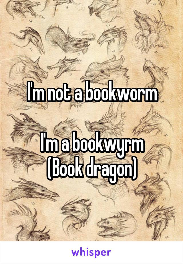 I'm not a bookworm  I'm a bookwyrm (Book dragon)