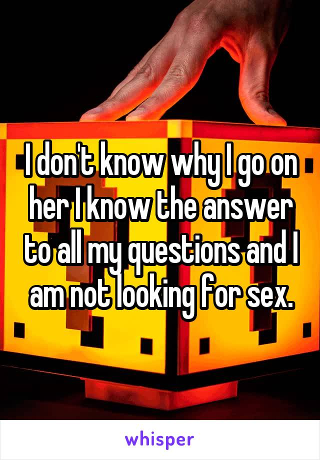I don't know why I go on her I know the answer to all my questions and I am not looking for sex.