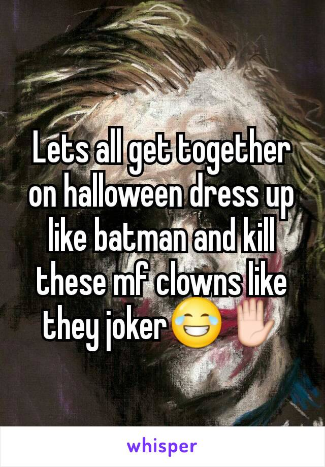 Lets all get together on halloween dress up like batman and kill these mf clowns like they joker😂✋