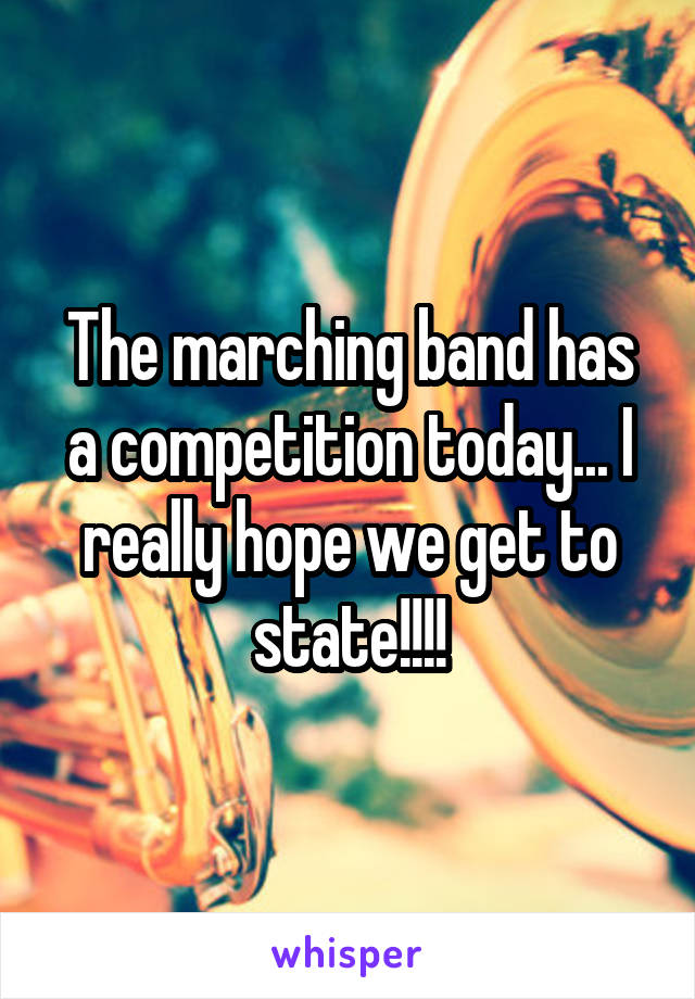 The marching band has a competition today... I really hope we get to state!!!!