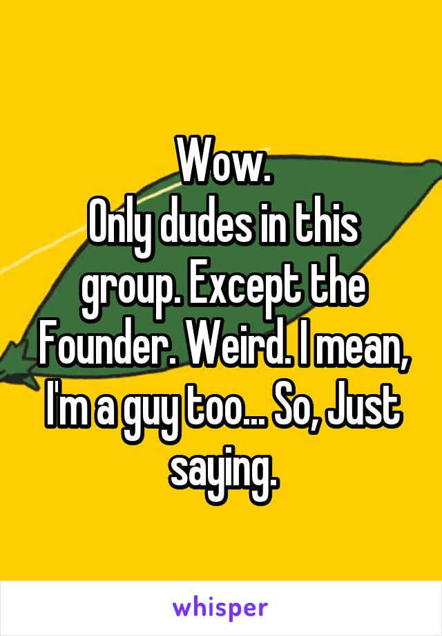 Wow. Only dudes in this group. Except the Founder. Weird. I mean, I'm a guy too... So, Just saying.