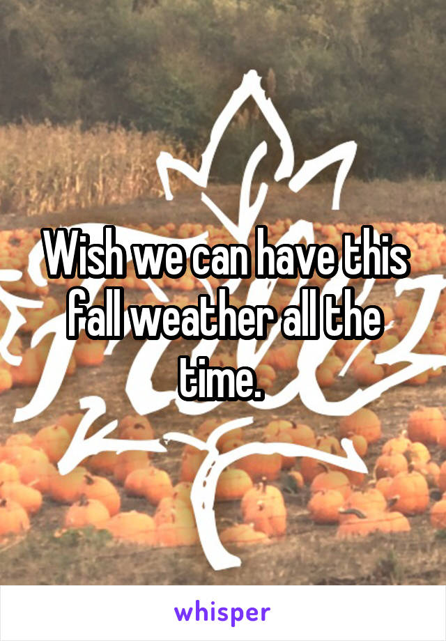 Wish we can have this fall weather all the time.