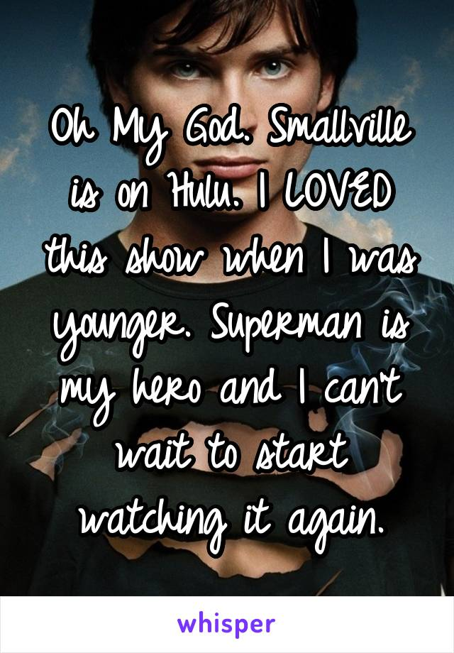 Oh My God. Smallville is on Hulu. I LOVED this show when I was younger. Superman is my hero and I can't wait to start watching it again.