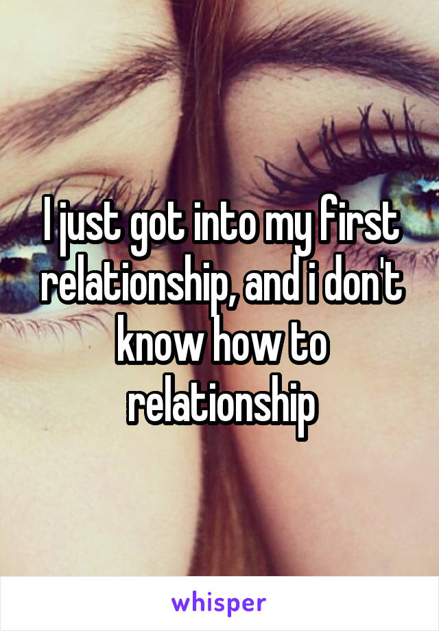 I just got into my first relationship, and i don't know how to relationship