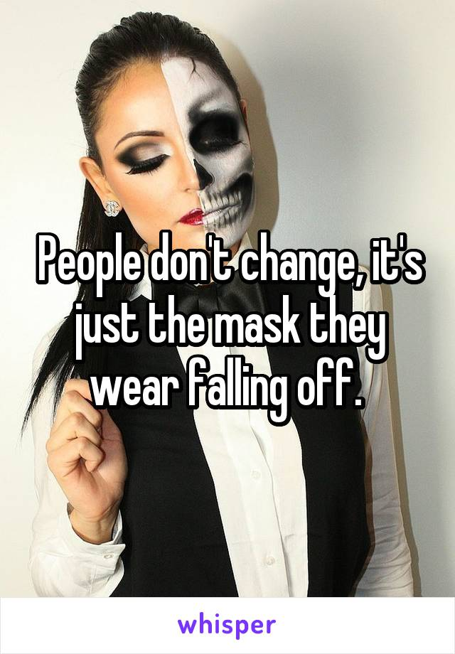 People don't change, it's just the mask they wear falling off.