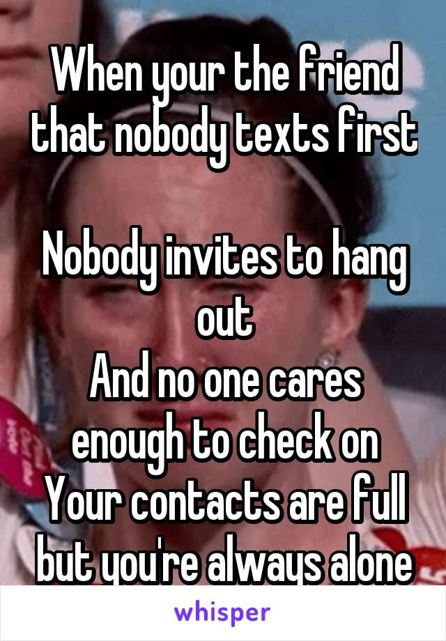 When your the friend that nobody texts first  Nobody invites to hang out And no one cares enough to check on Your contacts are full but you're always alone