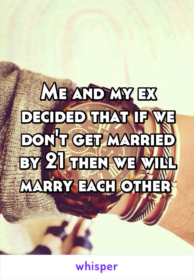 Me and my ex decided that if we don't get married by 21 then we will marry each other