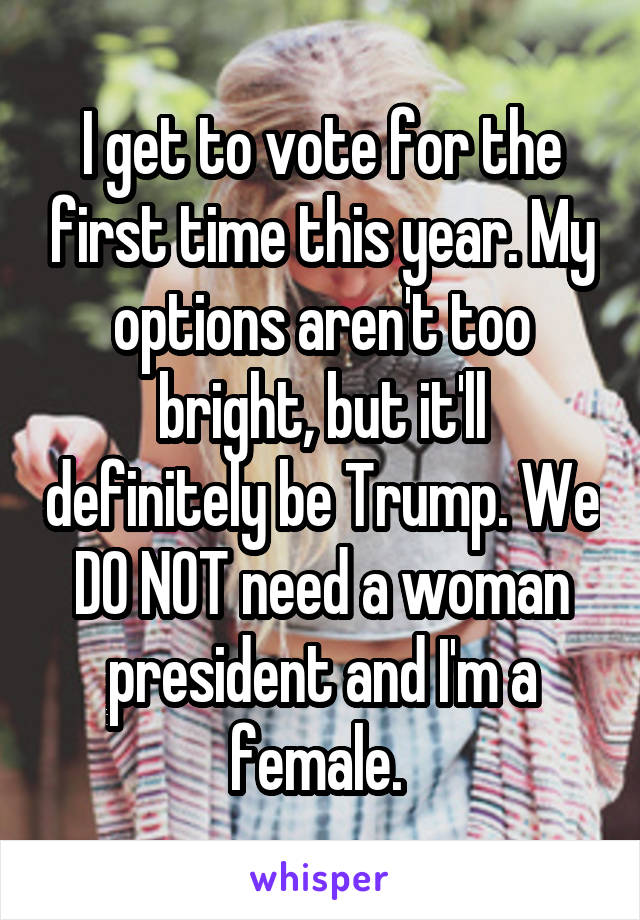 I get to vote for the first time this year. My options aren't too bright, but it'll definitely be Trump. We DO NOT need a woman president and I'm a female.