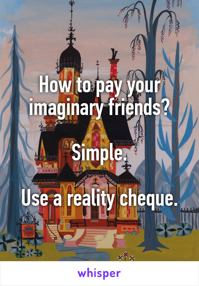 How to pay your imaginary friends?  Simple.  Use a reality cheque.