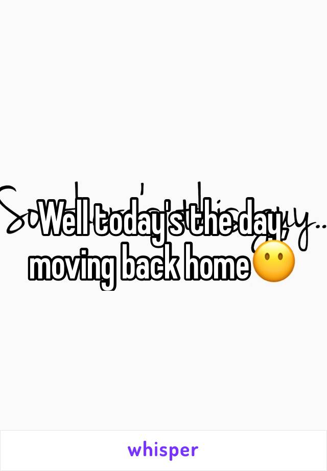 Well today's the day, moving back home😶