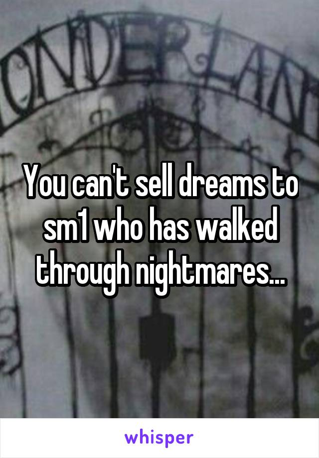 You can't sell dreams to sm1 who has walked through nightmares...