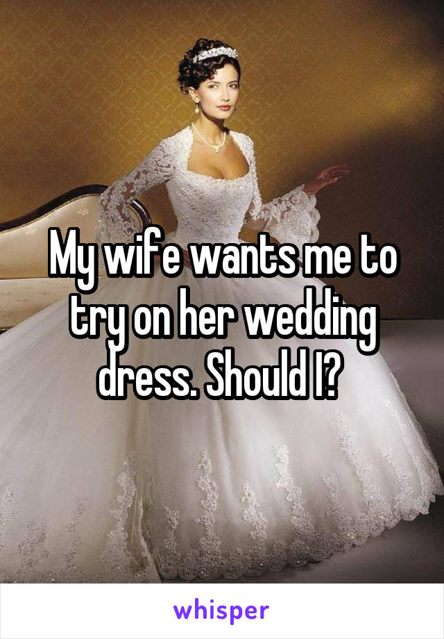 My wife wants me to try on her wedding dress. Should I?