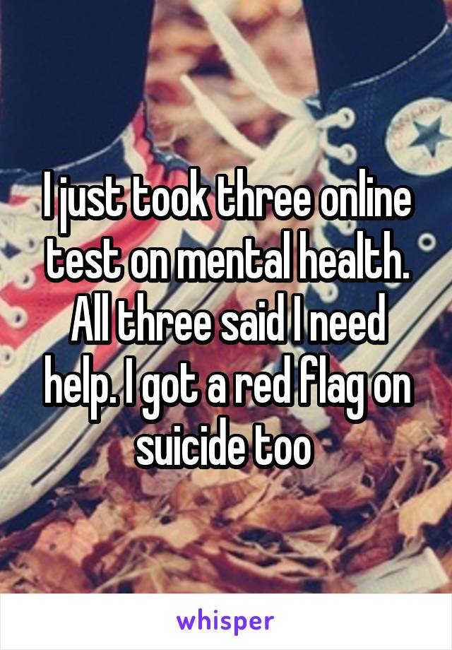 I just took three online test on mental health. All three said I need help. I got a red flag on suicide too