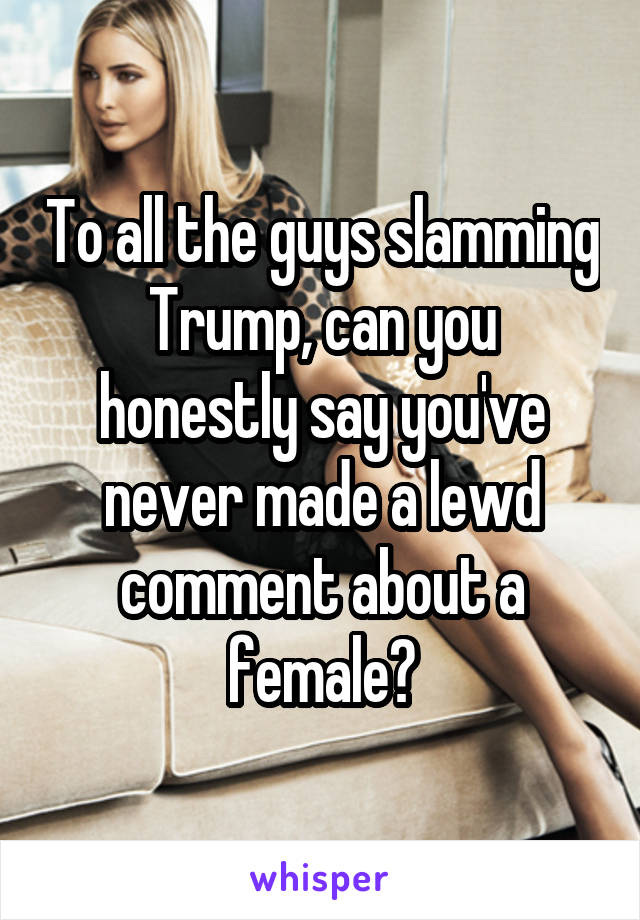 To all the guys slamming Trump, can you honestly say you've never made a lewd comment about a female?