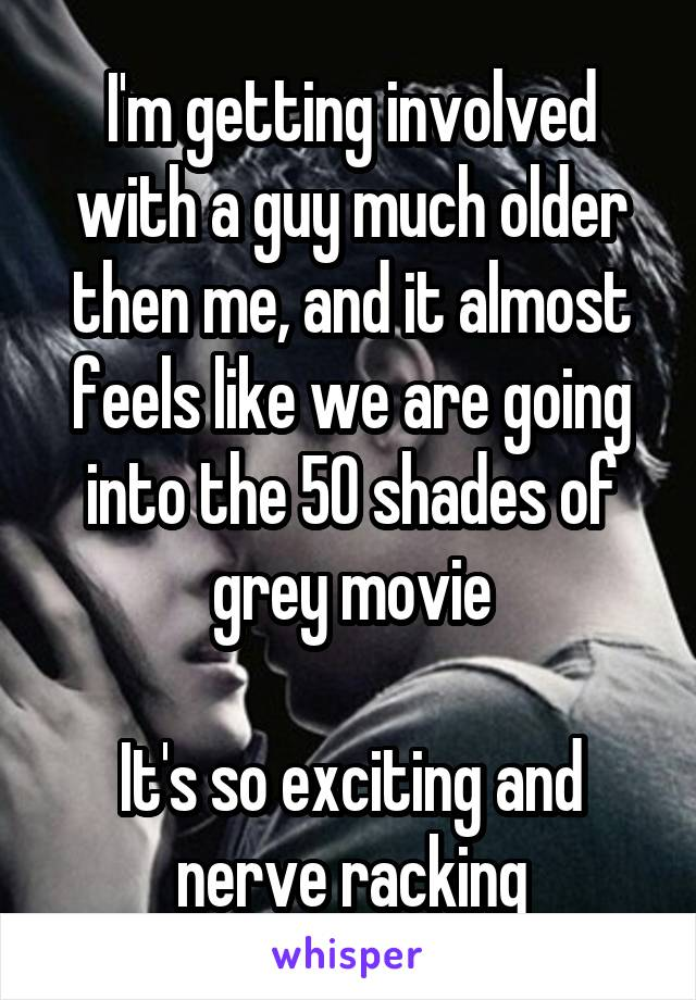 I'm getting involved with a guy much older then me, and it almost feels like we are going into the 50 shades of grey movie  It's so exciting and nerve racking