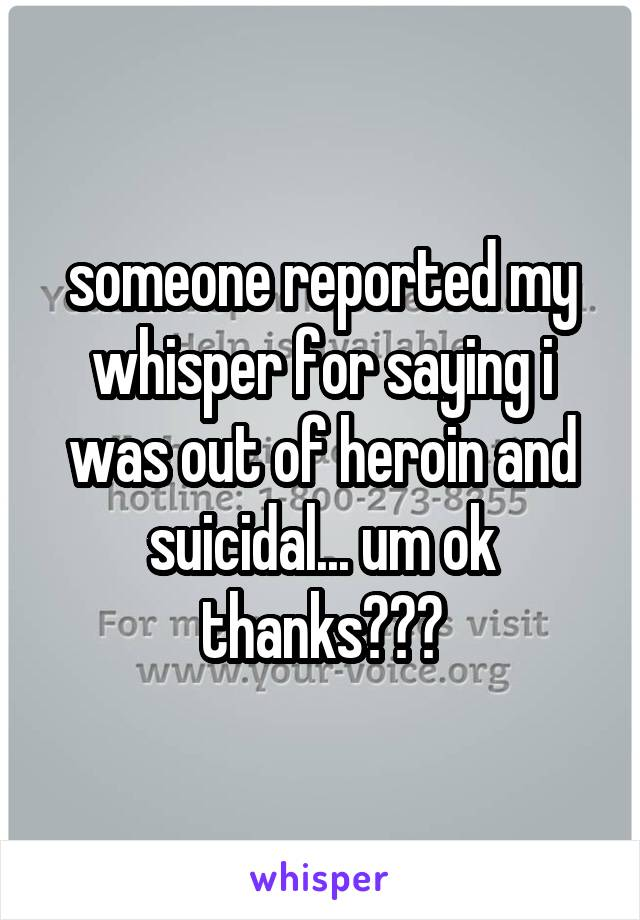 someone reported my whisper for saying i was out of heroin and suicidal... um ok thanks???