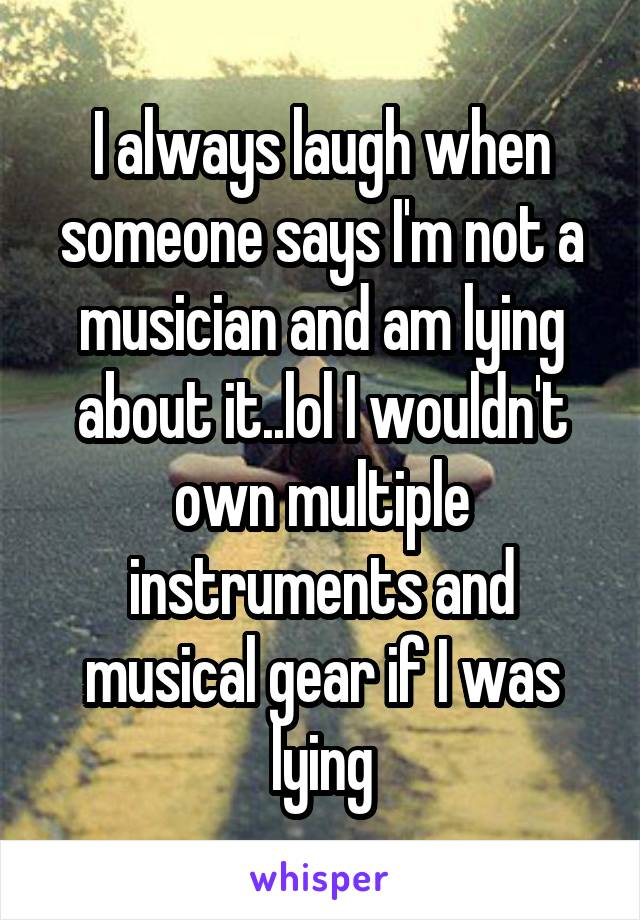 I always laugh when someone says I'm not a musician and am lying about it..lol I wouldn't own multiple instruments and musical gear if I was lying