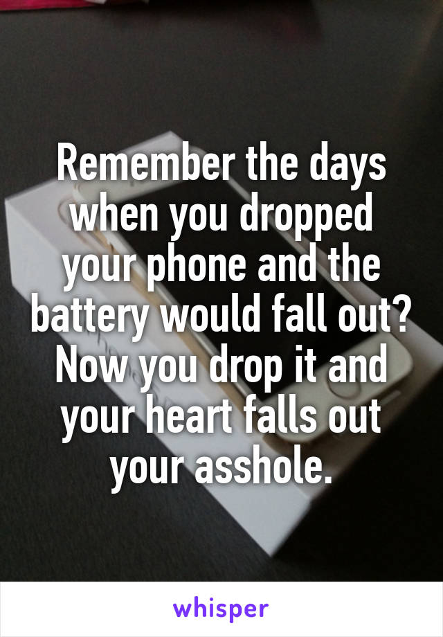 Remember the days when you dropped your phone and the battery would fall out? Now you drop it and your heart falls out your asshole.