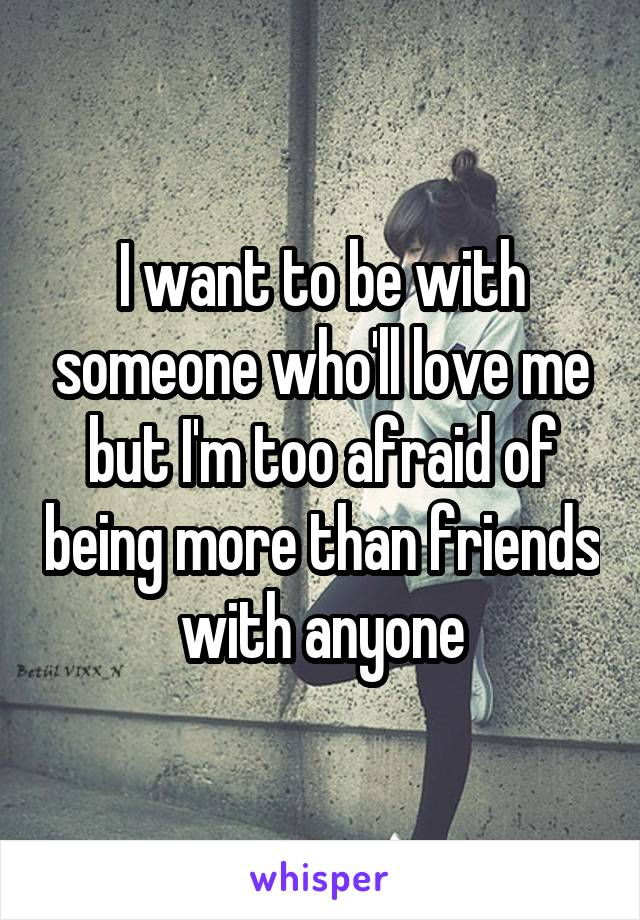 I want to be with someone who'll love me but I'm too afraid of being more than friends with anyone