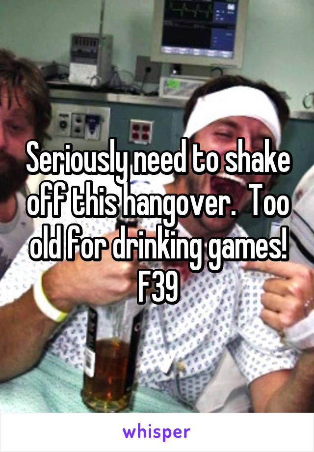 Seriously need to shake off this hangover.  Too old for drinking games! F39