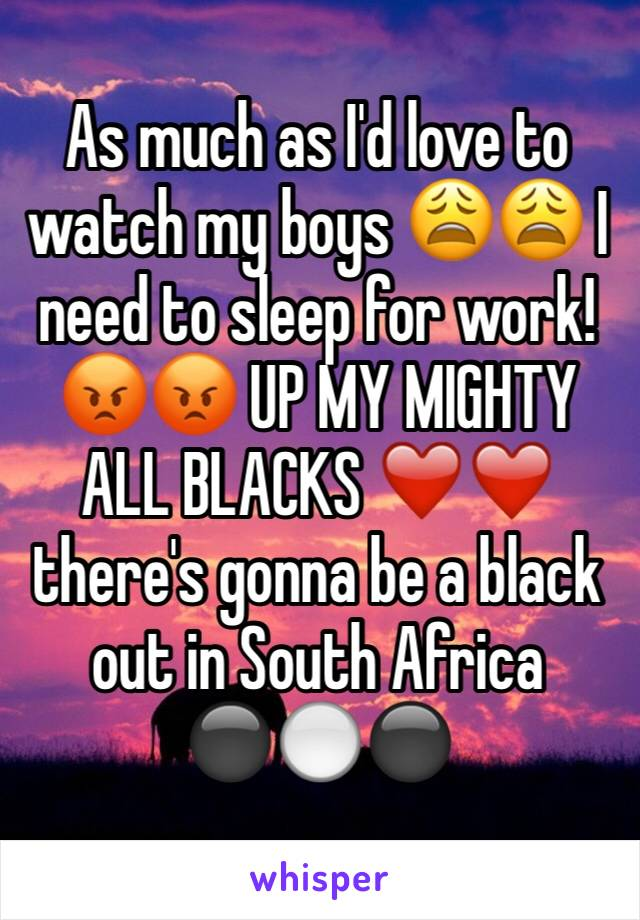 As much as I'd love to watch my boys 😩😩 I need to sleep for work! 😡😡 UP MY MIGHTY ALL BLACKS ❤️❤️ there's gonna be a black out in South Africa ⚫️⚪️⚫️