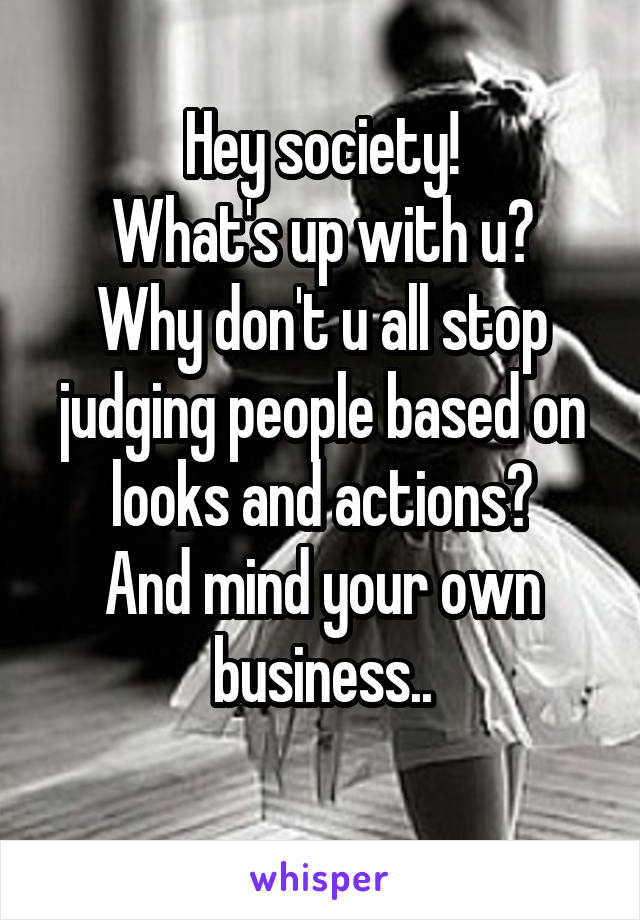 Hey society! What's up with u? Why don't u all stop judging people based on looks and actions? And mind your own business..