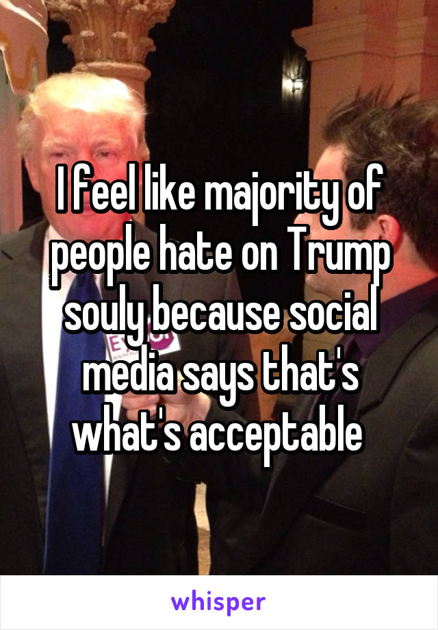 I feel like majority of people hate on Trump souly because social media says that's what's acceptable