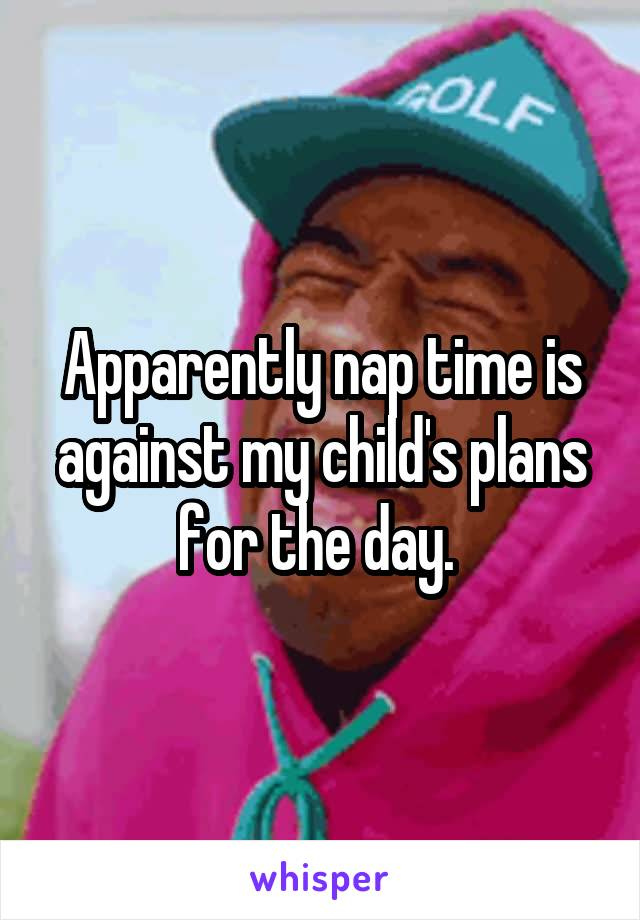 Apparently nap time is against my child's plans for the day.