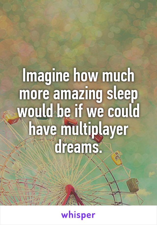 Imagine how much more amazing sleep would be if we could have multiplayer dreams.