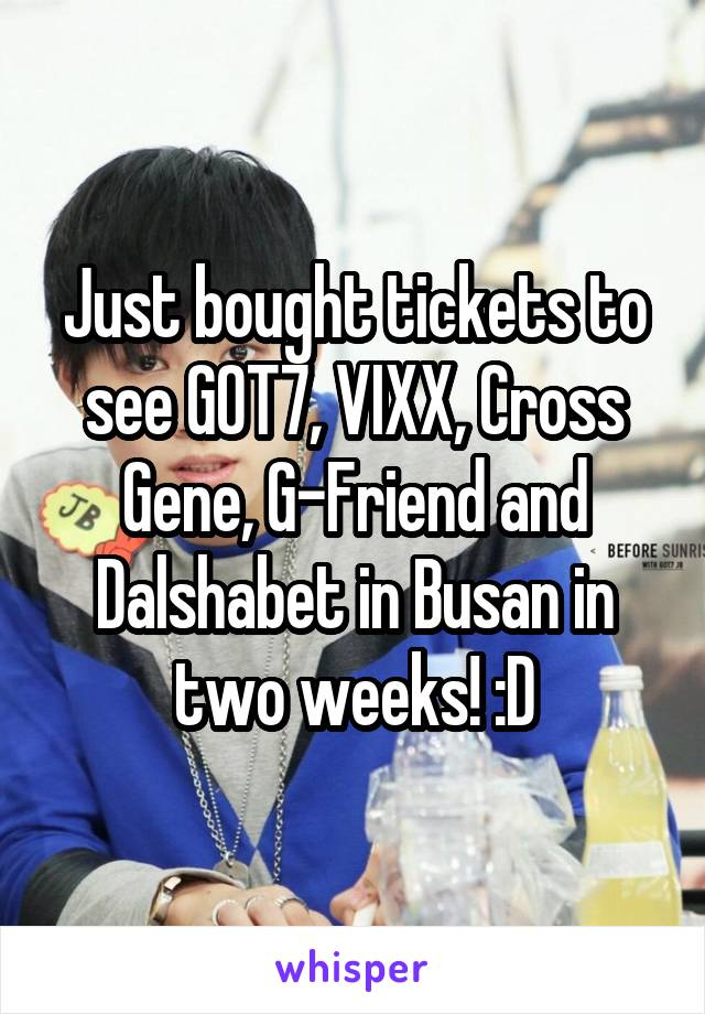 Just bought tickets to see GOT7, VIXX, Cross Gene, G-Friend and Dalshabet in Busan in two weeks! :D