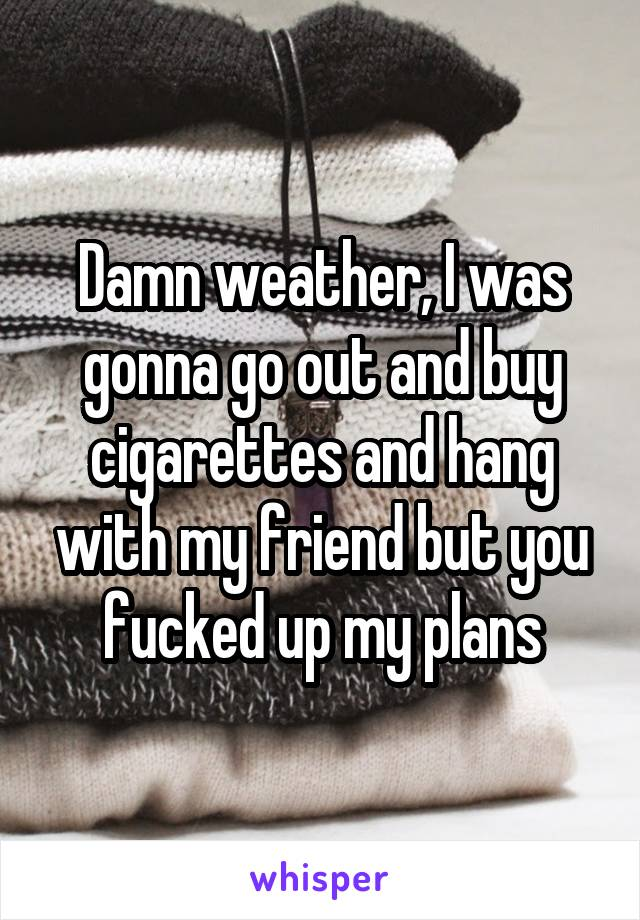 Damn weather, I was gonna go out and buy cigarettes and hang with my friend but you fucked up my plans