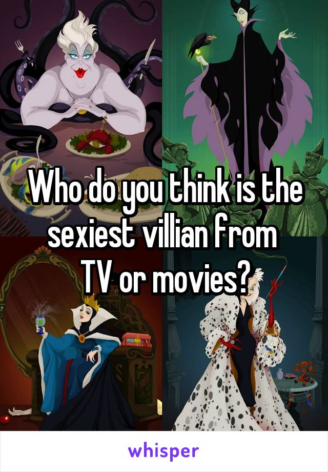 Who do you think is the sexiest villian from  TV or movies?