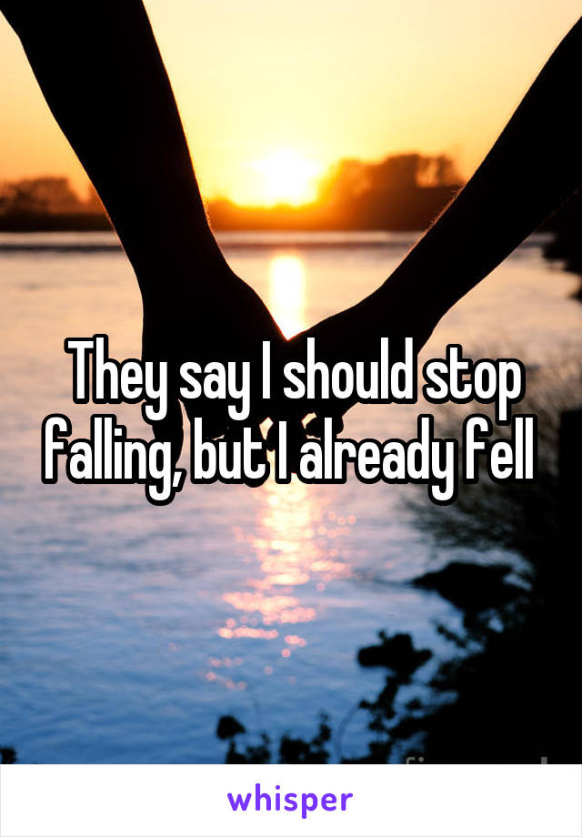 They say I should stop falling, but I already fell