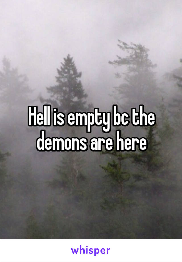 Hell is empty bc the demons are here