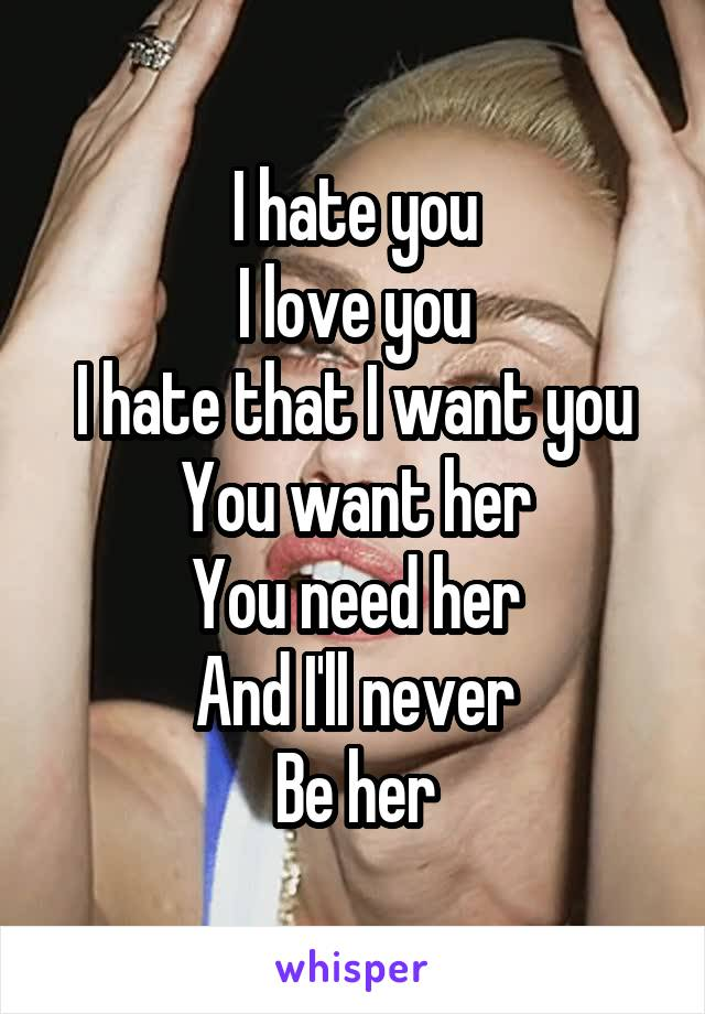I hate you I love you I hate that I want you You want her You need her And I'll never Be her