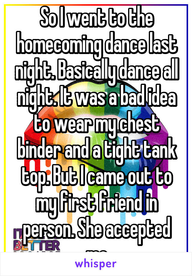 So I went to the homecoming dance last night. Basically dance all night. It was a bad idea to wear my chest binder and a tight tank top. But I came out to my first friend in person. She accepted me