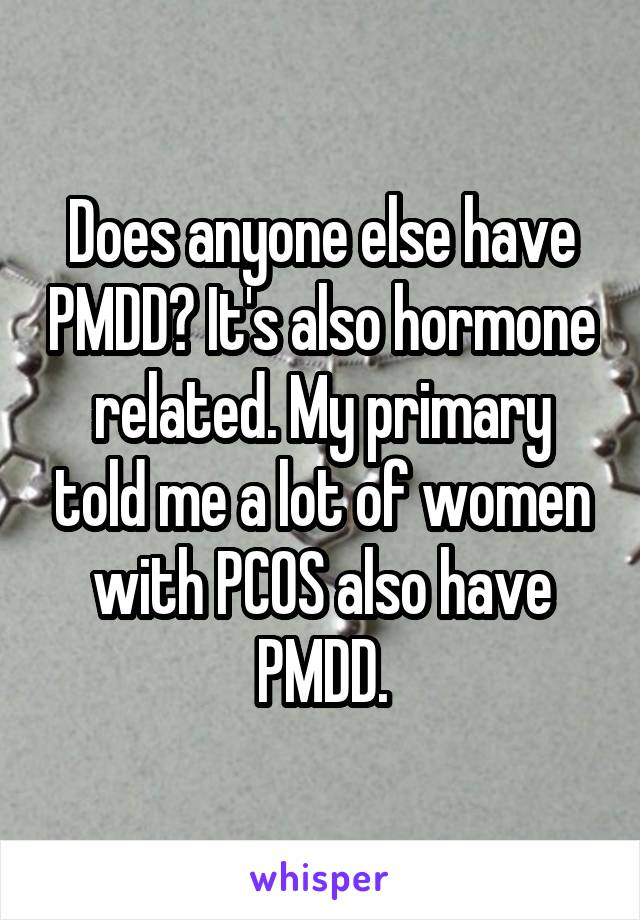 Does anyone else have PMDD? It's also hormone related. My primary told me a lot of women with PCOS also have PMDD.